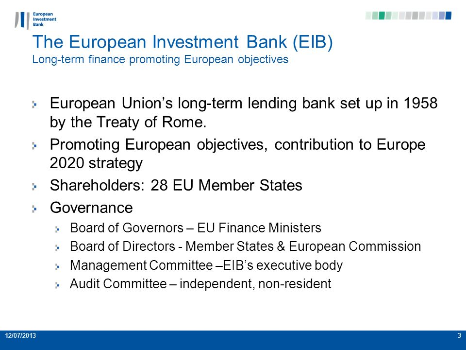 3 The European Investment Bank (EIB) Long-term finance promoting European objectives European Unions long-term lending bank set up in 1958 by the Treaty of Rome.