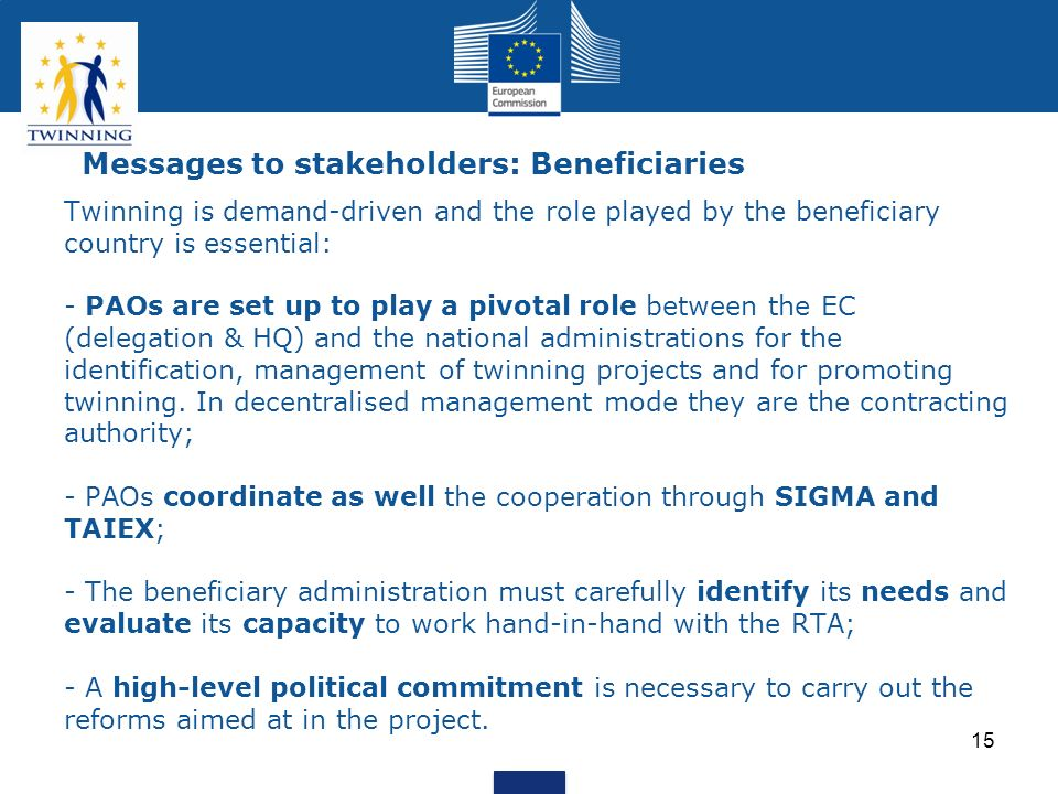 15 Messages to stakeholders: Beneficiaries Twinning is demand-driven and the role played by the beneficiary country is essential: - PAOs are set up to