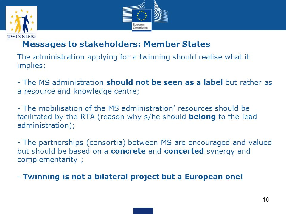 16 Messages to stakeholders: Member States The administration applying for a twinning should realise what it implies: - The MS administration should n