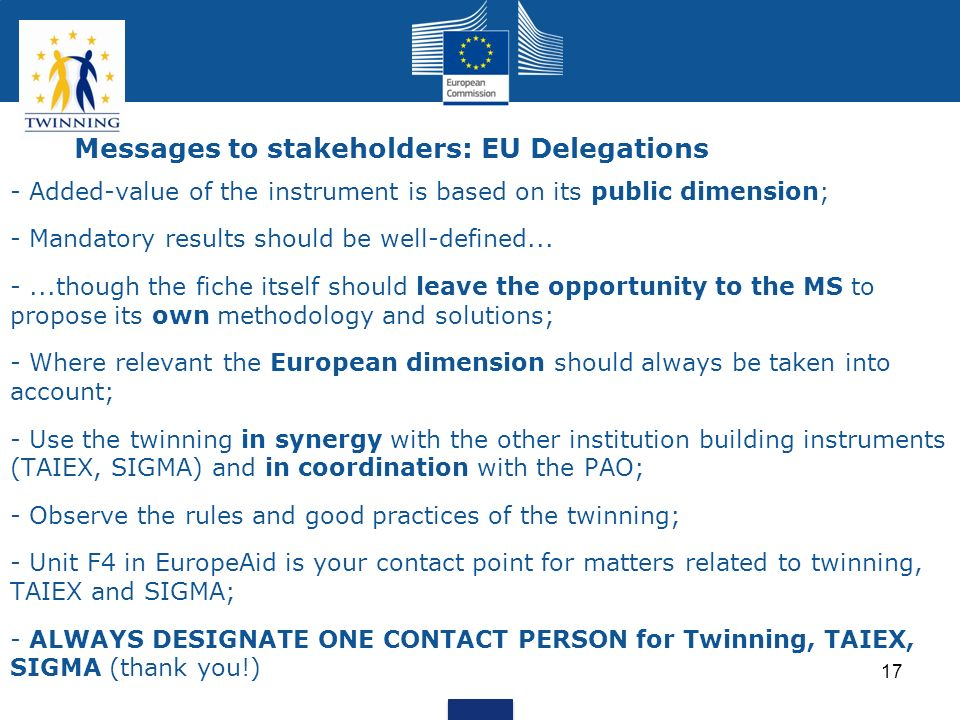 17 Messages to stakeholders: EU Delegations - Added-value of the instrument is based on its public dimension; - Mandatory results should be well-defin