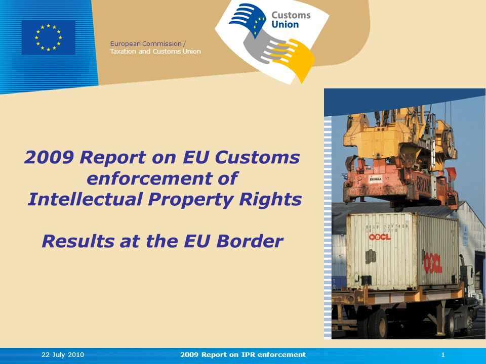 European Commission / Taxation and Customs Union 2009 Report on EU Customs enforcement of Intellectual Property Rights Results at the EU Border 22 July 201012009 Report on IPR enforcement