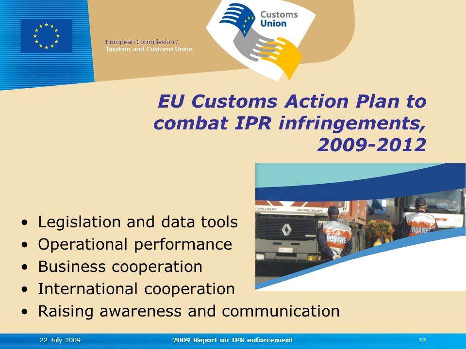 European Commission / Taxation and Customs Union EU Customs Action Plan to combat IPR infringements, 2009-2012 Legislation and data tools Operational performance Business cooperation International cooperation Raising awareness and communication 22 July 2009112009 Report on IPR enforcement