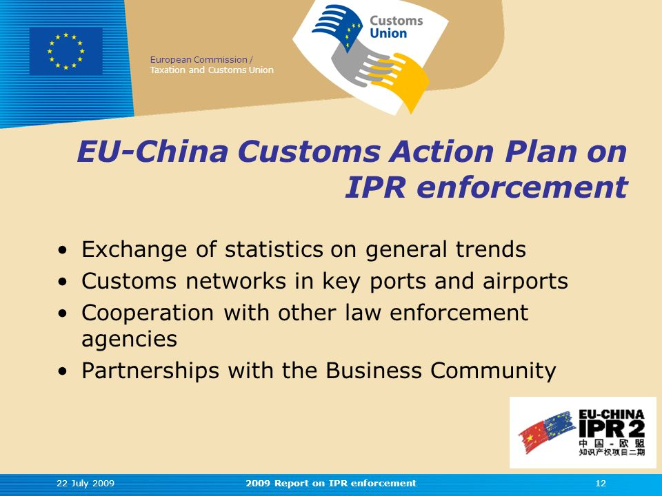 European Commission / Taxation and Customs Union EU-China Customs Action Plan on IPR enforcement Exchange of statistics on general trends Customs networks in key ports and airports Cooperation with other law enforcement agencies Partnerships with the Business Community 22 July 2009122009 Report on IPR enforcement