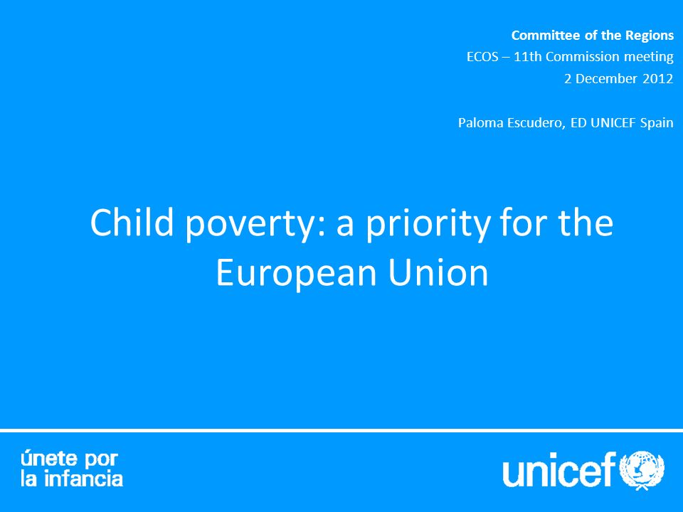 Child poverty: a priority for the European Union Committee of the Regions ECOS – 11th Commission meeting 2 December 2012 Paloma Escudero, ED UNICEF Spain