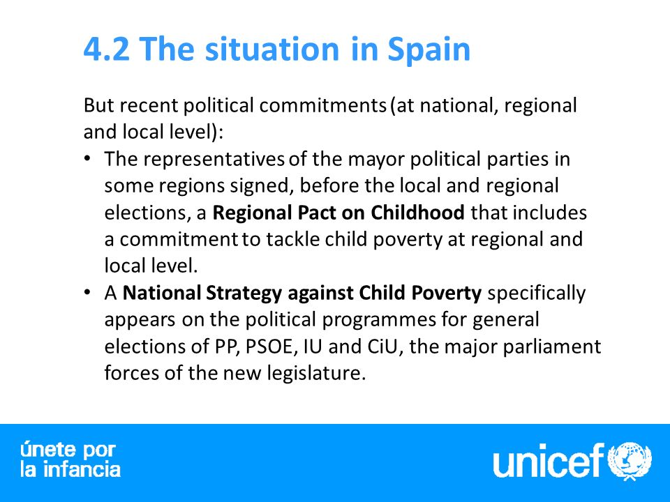4.2 The situation in Spain But recent political commitments (at national, regional and local level): The representatives of the mayor political parties in some regions signed, before the local and regional elections, a Regional Pact on Childhood that includes a commitment to tackle child poverty at regional and local level.