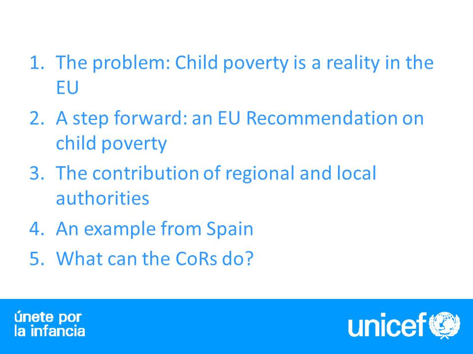 1.The problem: Child poverty is a reality in the EU 2.A step forward: an EU Recommendation on child poverty 3.The contribution of regional and local authorities 4.An example from Spain 5.What can the CoRs do