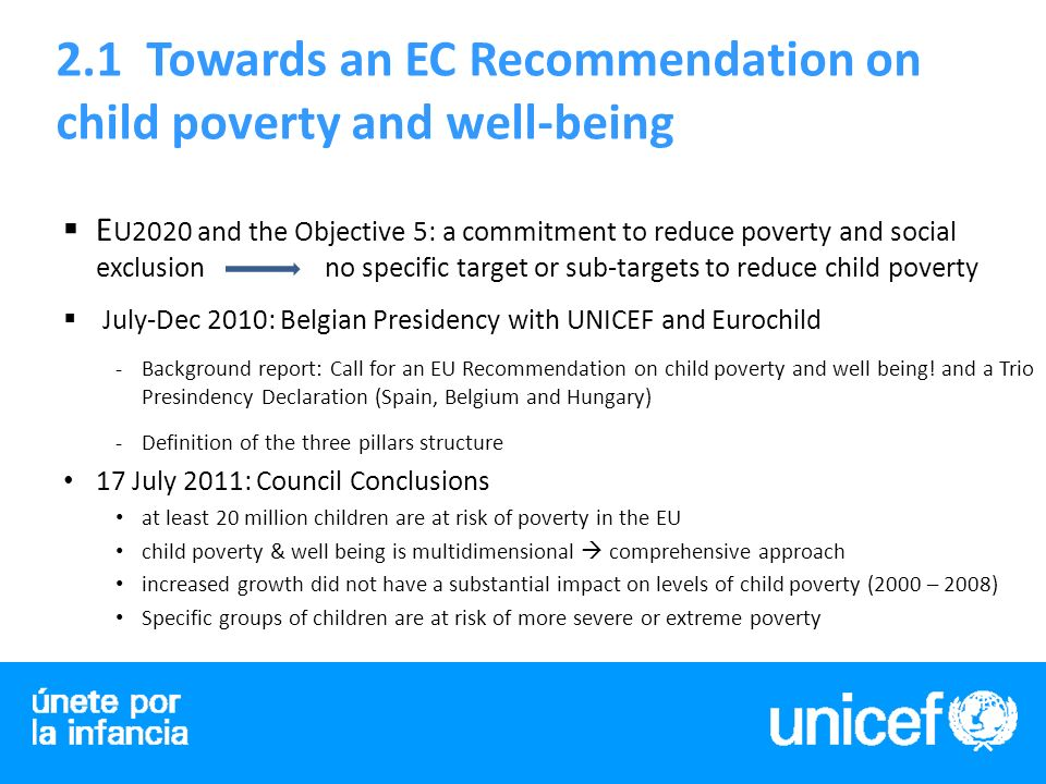 2.1 Towards an EC Recommendation on child poverty and well-being E U2020 and the Objective 5: a commitment to reduce poverty and social exclusion no specific target or sub-targets to reduce child poverty July-Dec 2010: Belgian Presidency with UNICEF and Eurochild -Background report: Call for an EU Recommendation on child poverty and well being.