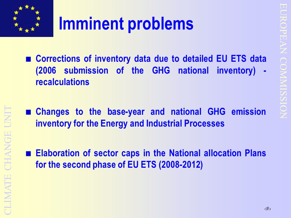 3 EUROPEAN COMMISSION CLIMATE CHANGE UNIT Imminent problems Corrections of inventory data due to detailed EU ETS data (2006 submission of the GHG national inventory) - recalculations Changes to the base-year and national GHG emission inventory for the Energy and Industrial Processes Elaboration of sector caps in the National allocation Plans for the second phase of EU ETS (2008-2012)