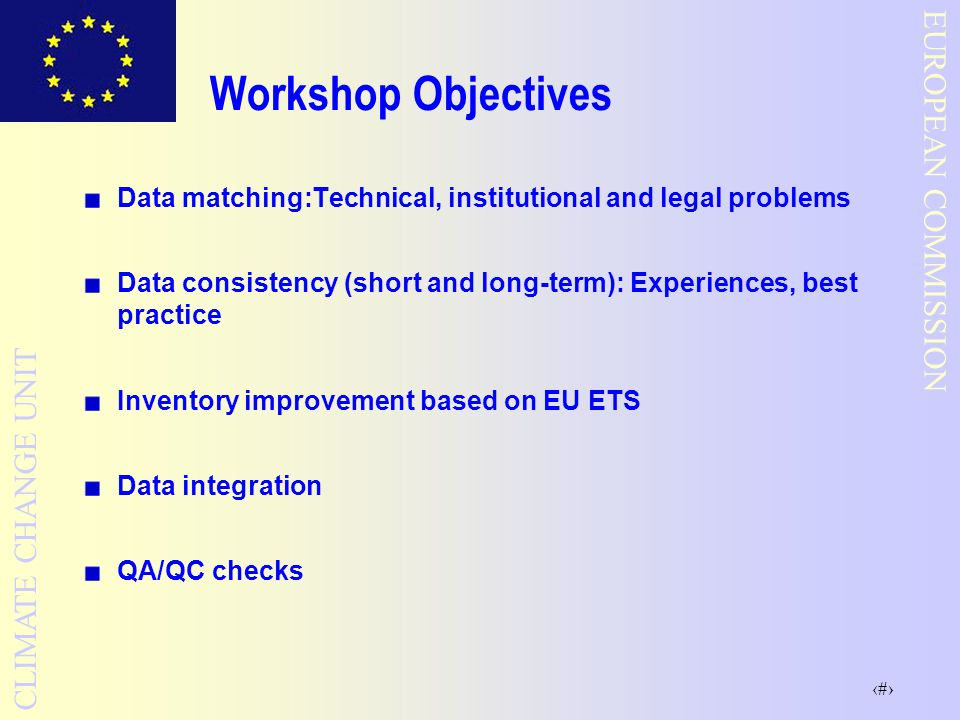 5 EUROPEAN COMMISSION CLIMATE CHANGE UNIT Workshop Objectives Data matching:Technical, institutional and legal problems Data consistency (short and long-term): Experiences, best practice Inventory improvement based on EU ETS Data integration QA/QC checks