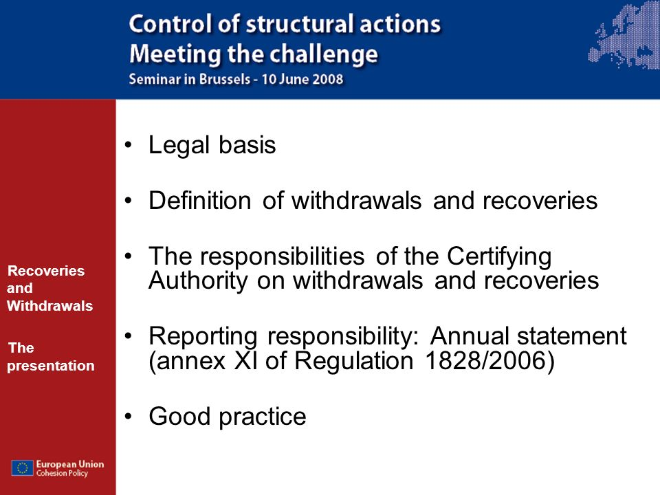 Legal basis Definition of withdrawals and recoveries The responsibilities of the Certifying Authority on withdrawals and recoveries Reporting responsibility: Annual statement (annex XI of Regulation 1828/2006) Good practice Recoveries and Withdrawals The presentation