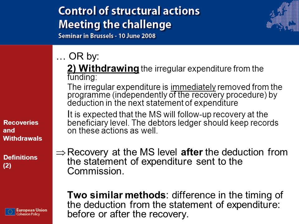 … OR by: 2) Withdrawing the irregular expenditure from the funding: The irregular expenditure is immediately removed from the programme (independently of the recovery procedure) by deduction in the next statement of expenditure I t is expected that the MS will follow-up recovery at the beneficiary level.