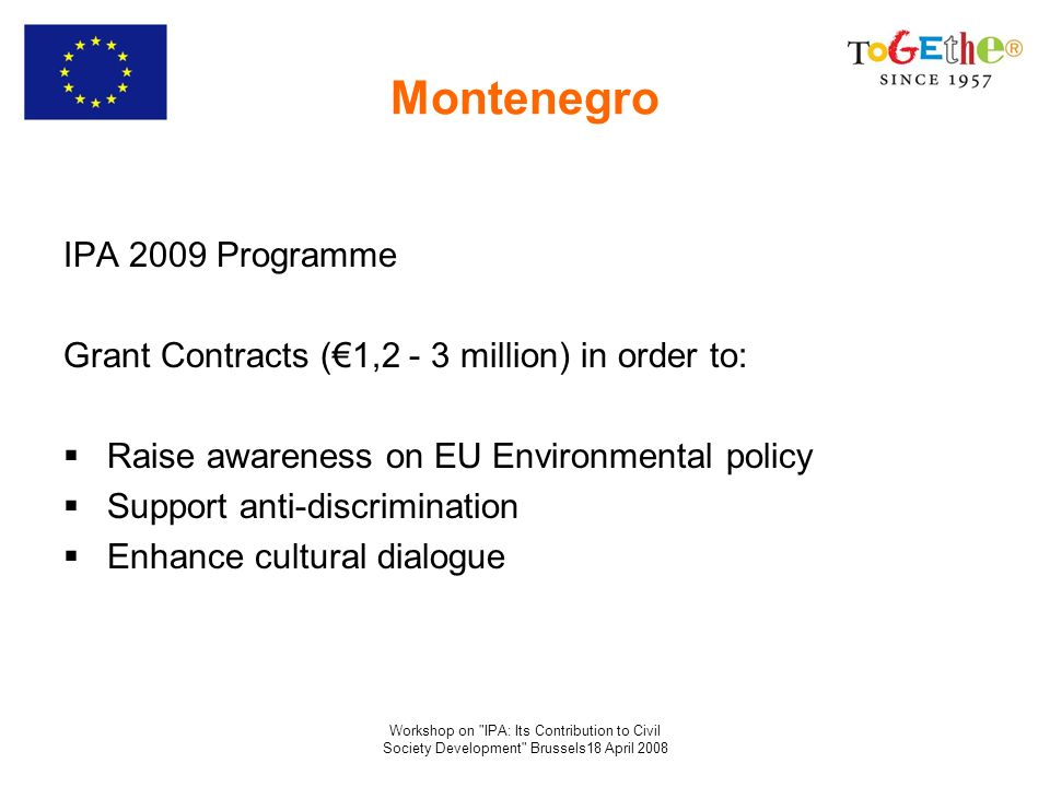 Workshop on IPA: Its Contribution to Civil Society Development Brussels18 April 2008 Montenegro IPA 2009 Programme Grant Contracts (1,2 - 3 million) in order to: Raise awareness on EU Environmental policy Support anti-discrimination Enhance cultural dialogue