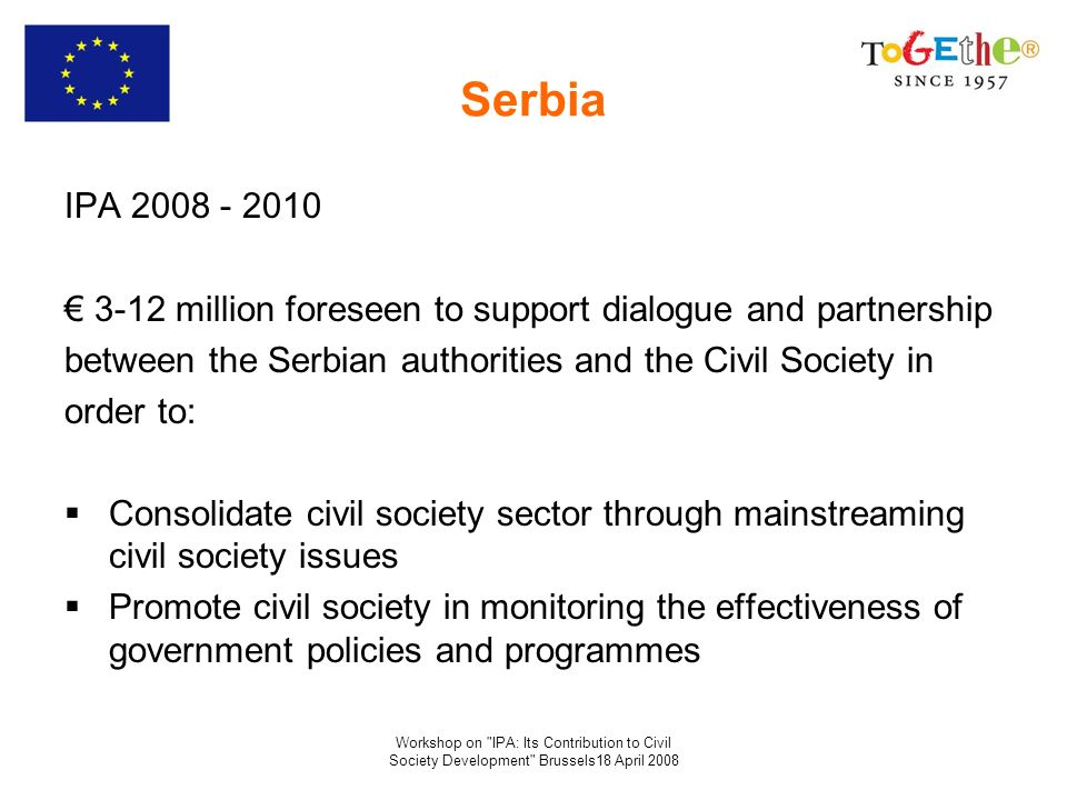 Workshop on IPA: Its Contribution to Civil Society Development Brussels18 April 2008 Serbia IPA 2008 - 2010 3-12 million foreseen to support dialogue and partnership between the Serbian authorities and the Civil Society in order to: Consolidate civil society sector through mainstreaming civil society issues Promote civil society in monitoring the effectiveness of government policies and programmes