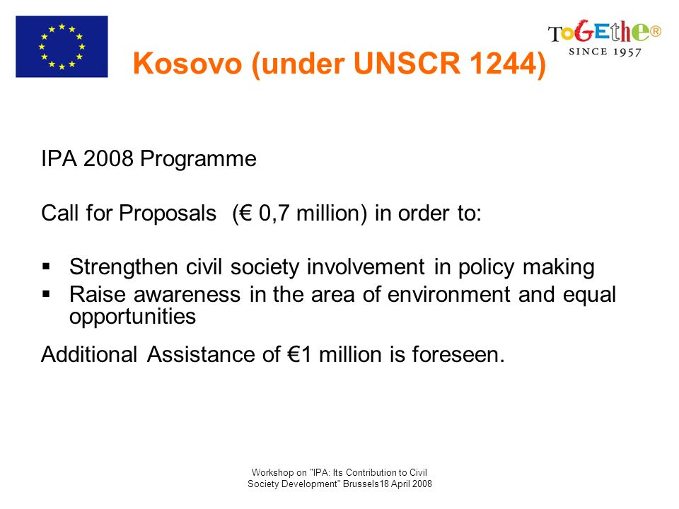 Workshop on IPA: Its Contribution to Civil Society Development Brussels18 April 2008 Kosovo (under UNSCR 1244) IPA 2008 Programme Call for Proposals ( 0,7 million) in order to: Strengthen civil society involvement in policy making Raise awareness in the area of environment and equal opportunities Additional Assistance of 1 million is foreseen.