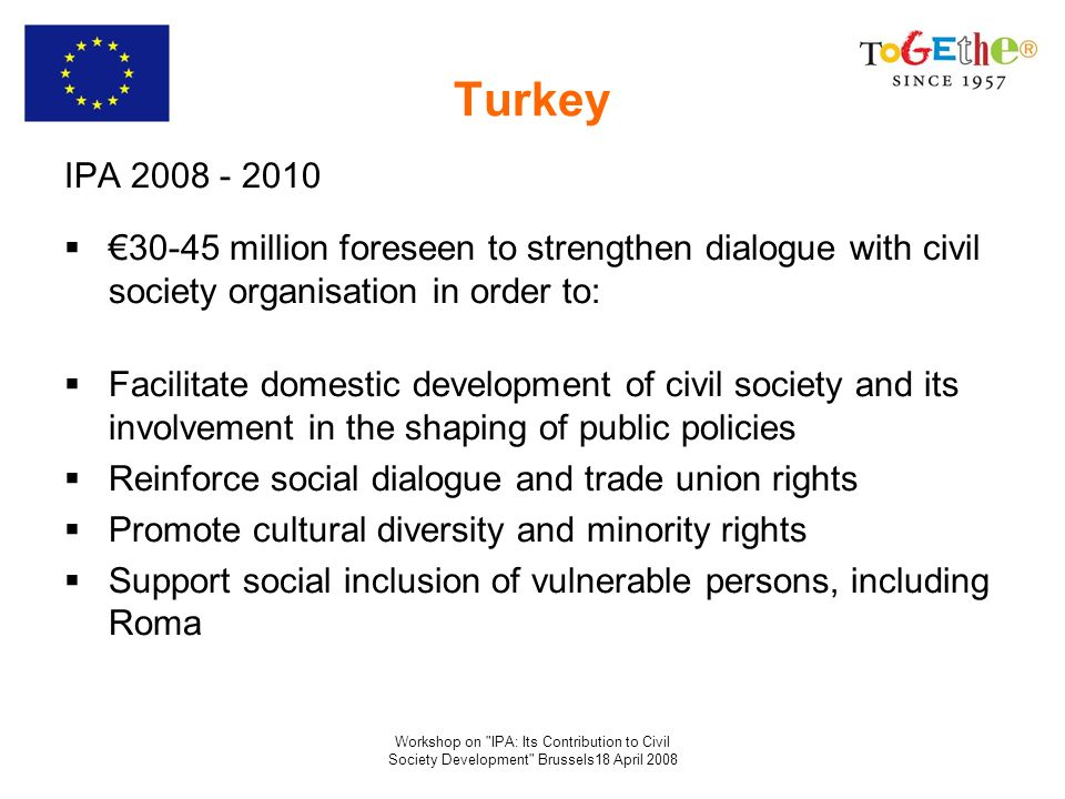 Workshop on IPA: Its Contribution to Civil Society Development Brussels18 April 2008 Turkey IPA 2008 - 2010 30-45 million foreseen to strengthen dialogue with civil society organisation in order to: Facilitate domestic development of civil society and its involvement in the shaping of public policies Reinforce social dialogue and trade union rights Promote cultural diversity and minority rights Support social inclusion of vulnerable persons, including Roma