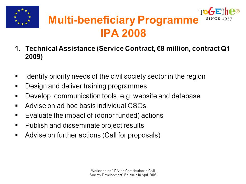 Workshop on IPA: Its Contribution to Civil Society Development Brussels18 April 2008 Multi-beneficiary Programme IPA 2008 1.Technical Assistance (Service Contract, 8 million, contract Q1 2009) Identify priority needs of the civil society sector in the region Design and deliver training programmes Develop communication tools, e.g.