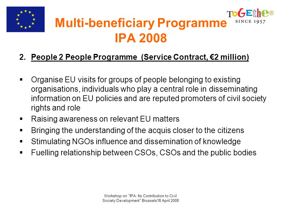 Workshop on IPA: Its Contribution to Civil Society Development Brussels18 April 2008 Multi-beneficiary Programme IPA 2008 2.People 2 People Programme (Service Contract, 2 million) Organise EU visits for groups of people belonging to existing organisations, individuals who play a central role in disseminating information on EU policies and are reputed promoters of civil society rights and role Raising awareness on relevant EU matters Bringing the understanding of the acquis closer to the citizens Stimulating NGOs influence and dissemination of knowledge Fuelling relationship between CSOs, CSOs and the public bodies