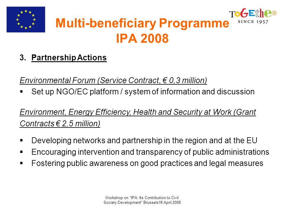 Workshop on IPA: Its Contribution to Civil Society Development Brussels18 April 2008 Multi-beneficiary Programme IPA 2008 3.Partnership Actions Environmental Forum (Service Contract, 0,3 million) Set up NGO/EC platform / system of information and discussion Environment, Energy Efficiency, Health and Security at Work (Grant Contracts 2,5 million) Developing networks and partnership in the region and at the EU Encouraging intervention and transparency of public administrations Fostering public awareness on good practices and legal measures