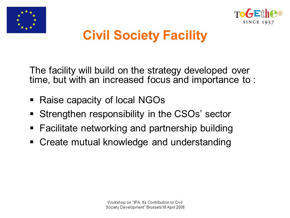Workshop on IPA: Its Contribution to Civil Society Development Brussels18 April 2008 Civil Society Facility The facility will build on the strategy developed over time, but with an increased focus and importance to : Raise capacity of local NGOs Strengthen responsibility in the CSOs sector Facilitate networking and partnership building Create mutual knowledge and understanding
