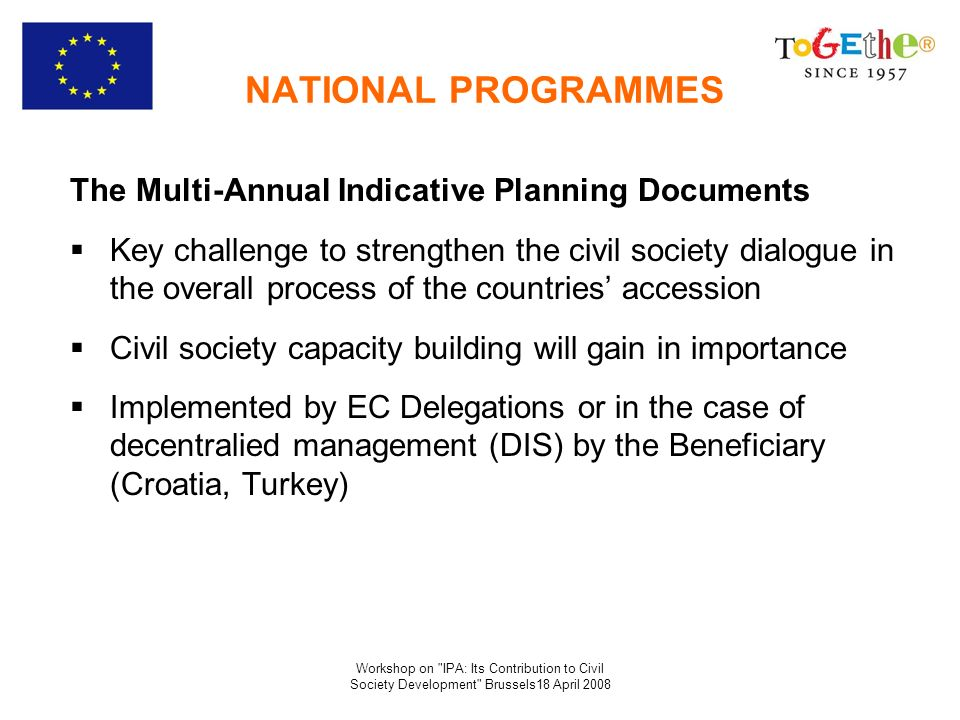 Workshop on IPA: Its Contribution to Civil Society Development Brussels18 April 2008 Albania IPA 2008 - 2010 4,9 million foreseen to support civil society (and media) on the basis of the recommendations to be provided by the Multi beneficiary tailor made technical assistance