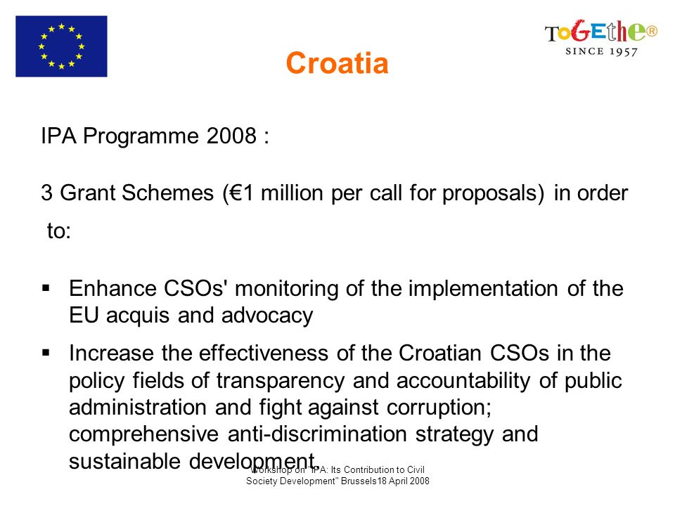 Workshop on IPA: Its Contribution to Civil Society Development Brussels18 April 2008 Croatia IPA Programme 2008 : 3 Grant Schemes (1 million per call for proposals) in order to: Enhance CSOs monitoring of the implementation of the EU acquis and advocacy Increase the effectiveness of the Croatian CSOs in the policy fields of transparency and accountability of public administration and fight against corruption; comprehensive anti-discrimination strategy and sustainable development.