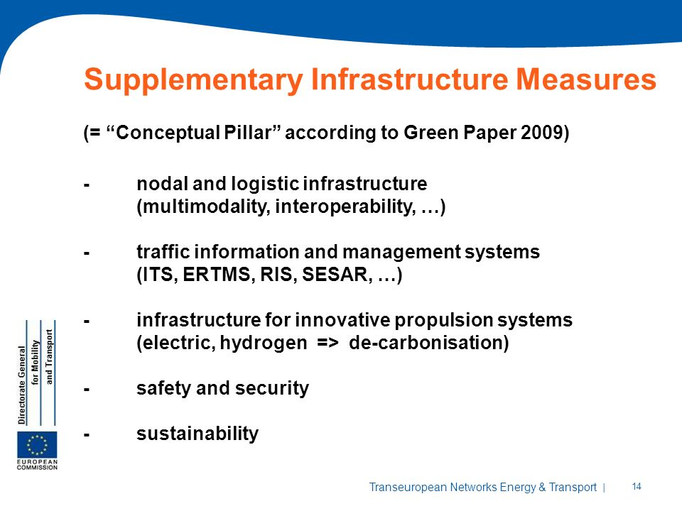 | 14 Transeuropean Networks Energy & Transport Supplementary Infrastructure Measures (= Conceptual Pillar according to Green Paper 2009) -nodal and logistic infrastructure (multimodality, interoperability, …) -traffic information and management systems (ITS, ERTMS, RIS, SESAR, …) -infrastructure for innovative propulsion systems (electric, hydrogen => de-carbonisation) -safety and security -sustainability