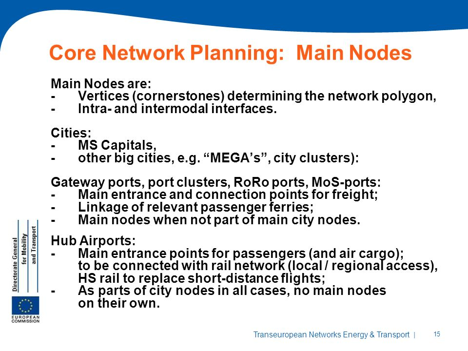 | 15 Transeuropean Networks Energy & Transport Core Network Planning: Main Nodes Main Nodes are: -Vertices (cornerstones) determining the network polygon, -Intra- and intermodal interfaces.