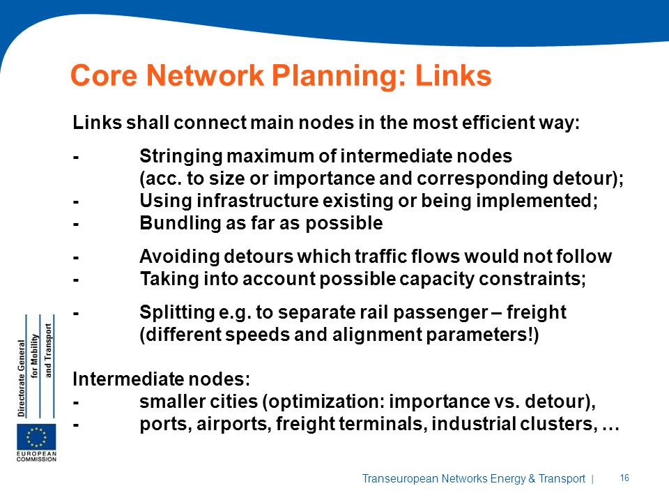 | 16 Transeuropean Networks Energy & Transport Core Network Planning: Links Links shall connect main nodes in the most efficient way: -Stringing maximum of intermediate nodes (acc.