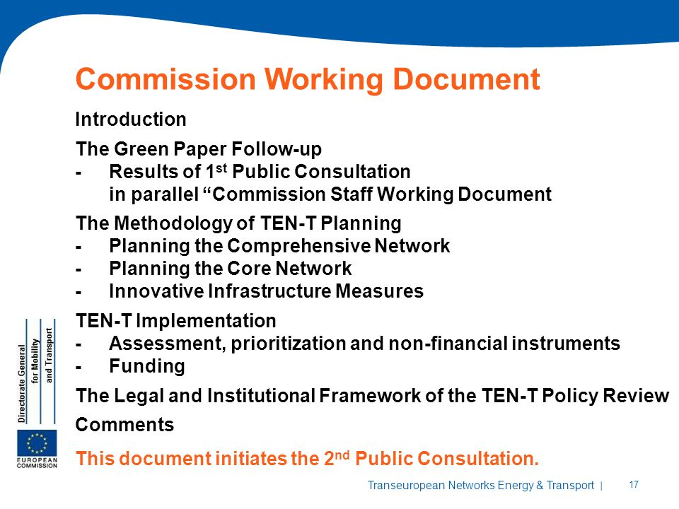 | 17 Transeuropean Networks Energy & Transport Commission Working Document Introduction The Green Paper Follow-up -Results of 1 st Public Consultation in parallel Commission Staff Working Document The Methodology of TEN-T Planning -Planning the Comprehensive Network -Planning the Core Network -Innovative Infrastructure Measures TEN-T Implementation -Assessment, prioritization and non-financial instruments -Funding The Legal and Institutional Framework of the TEN-T Policy Review Comments This document initiates the 2 nd Public Consultation.