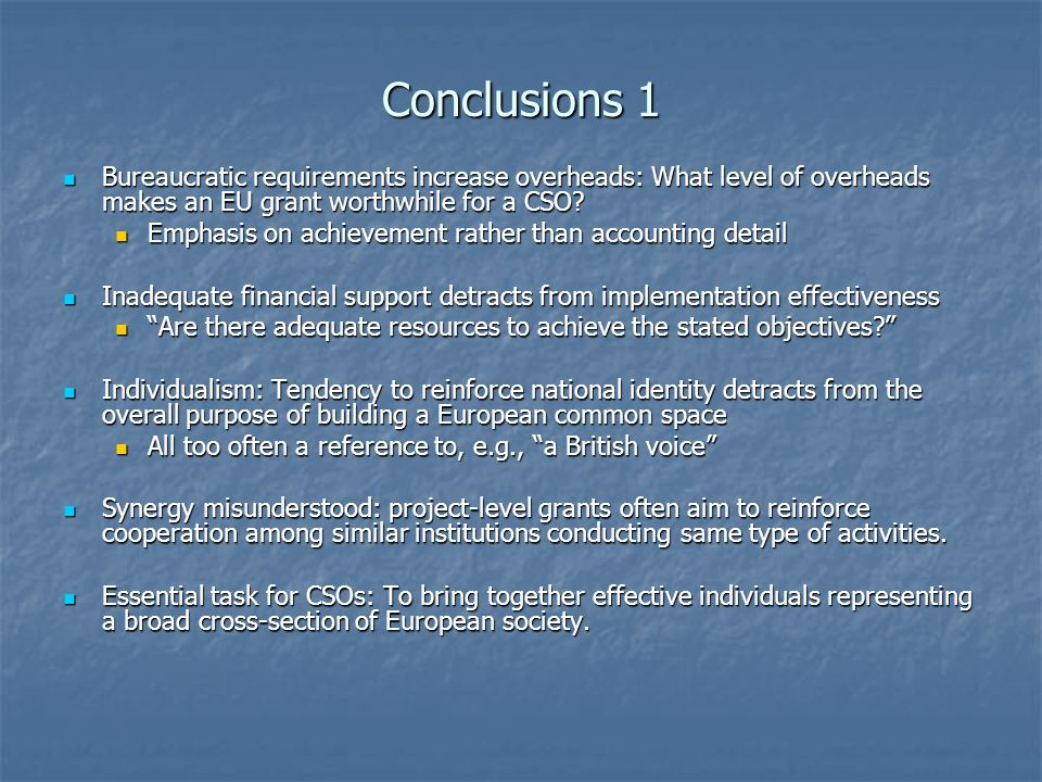 Conclusions 1 Bureaucratic requirements increase overheads: What level of overheads makes an EU grant worthwhile for a CSO.