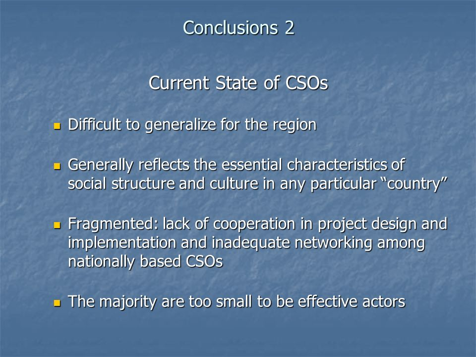 Conclusions 2 Current State of CSOs Difficult to generalize for the region Difficult to generalize for the region Generally reflects the essential characteristics of social structure and culture in any particular country Generally reflects the essential characteristics of social structure and culture in any particular country Fragmented: lack of cooperation in project design and implementation and inadequate networking among nationally based CSOs Fragmented: lack of cooperation in project design and implementation and inadequate networking among nationally based CSOs The majority are too small to be effective actors The majority are too small to be effective actors