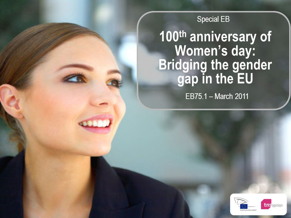EB75.1 – March 2011 100 th anniversary of Womens day: Bridging the gender gap in the EU Special EB