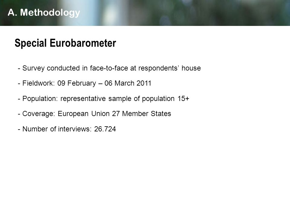 - Survey conducted in face-to-face at respondents house - Fieldwork: 09 February – 06 March 2011 - Population: representative sample of population 15+ - Coverage: European Union 27 Member States - Number of interviews: 26.724 Special Eurobarometer A.