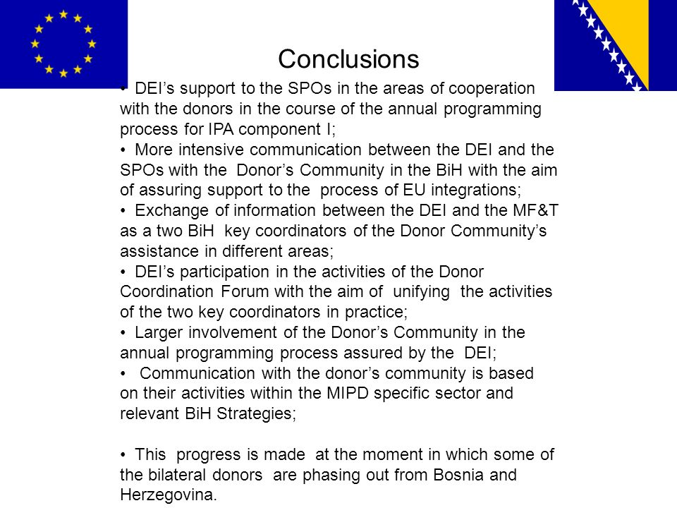 Conclusions DEIs support to the SPOs in the areas of cooperation with the donors in the course of the annual programming process for IPA component I; More intensive communication between the DEI and the SPOs with the Donors Community in the BiH with the aim of assuring support to the process of EU integrations; Exchange of information between the DEI and the MF&T as a two BiH key coordinators of the Donor Communitys assistance in different areas; DEIs participation in the activities of the Donor Coordination Forum with the aim of unifying the activities of the two key coordinators in practice; Larger involvement of the Donors Community in the annual programming process assured by the DEI; Communication with the donors community is based on their activities within the MIPD specific sector and relevant BiH Strategies; This progress is made at the moment in which some of the bilateral donors are phasing out from Bosnia and Herzegovina.