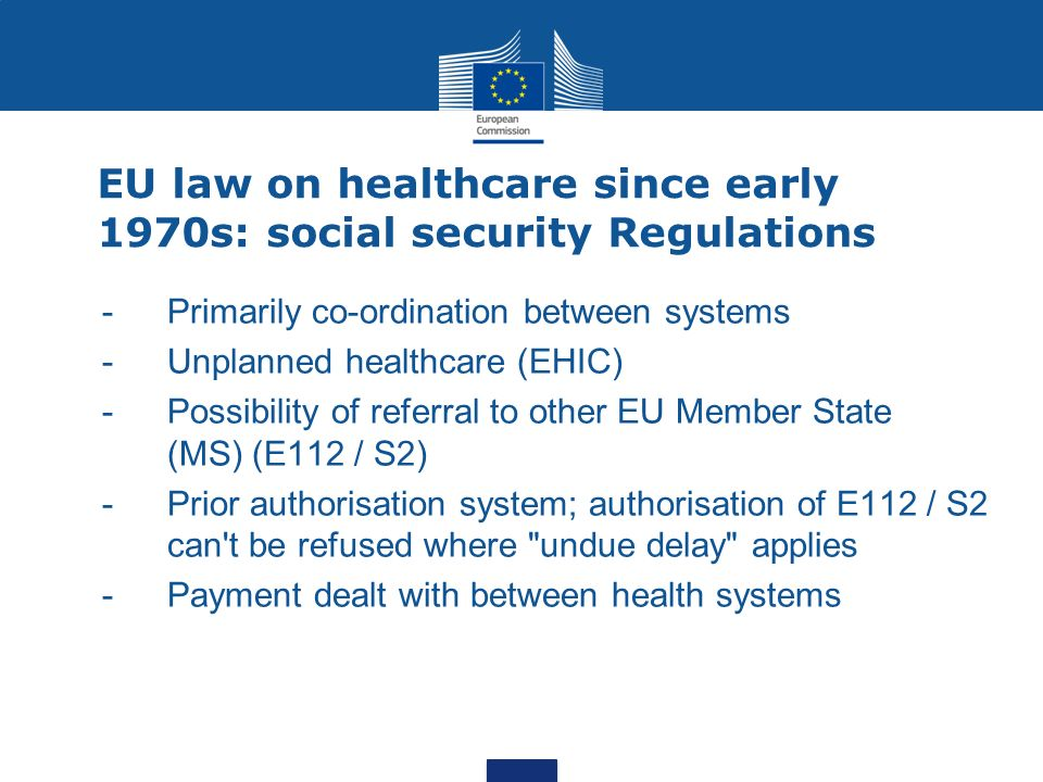 EU law on healthcare since early 1970s: social security Regulations - Primarily co-ordination between systems -Unplanned healthcare (EHIC) - Possibility of referral to other EU Member State (MS) (E112 / S2) -Prior authorisation system; authorisation of E112 / S2 can t be refused where undue delay applies -Payment dealt with between health systems