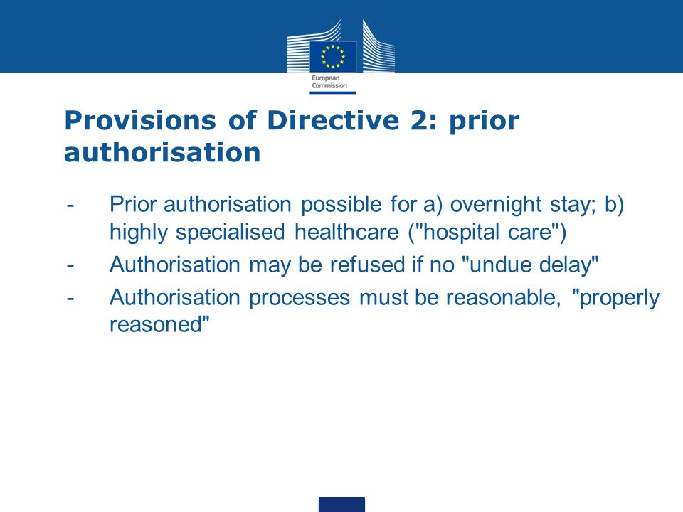 Provisions of Directive 2: prior authorisation -Prior authorisation possible for a) overnight stay; b) highly specialised healthcare ( hospital care ) -Authorisation may be refused if no undue delay - Authorisation processes must be reasonable, properly reasoned