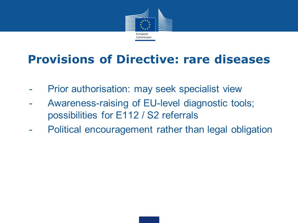 Provisions of Directive: rare diseases - Prior authorisation: may seek specialist view - Awareness-raising of EU-level diagnostic tools; possibilities for E112 / S2 referrals - Political encouragement rather than legal obligation