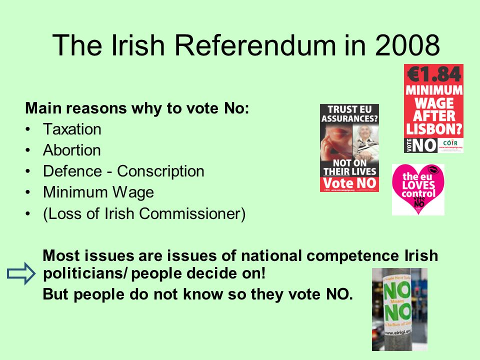 The Irish Referendum in 2008 Main reasons why to vote No: Taxation Abortion Defence - Conscription Minimum Wage (Loss of Irish Commissioner) Most issues are issues of national competence Irish politicians/ people decide on.
