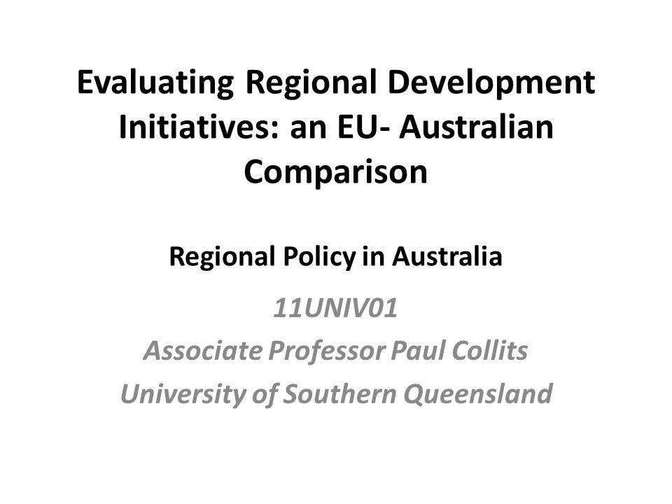 Evaluating Regional Development Initiatives: an EU- Australian Comparison Regional Policy in Australia 11UNIV01 Associate Professor Paul Collits University of Southern Queensland