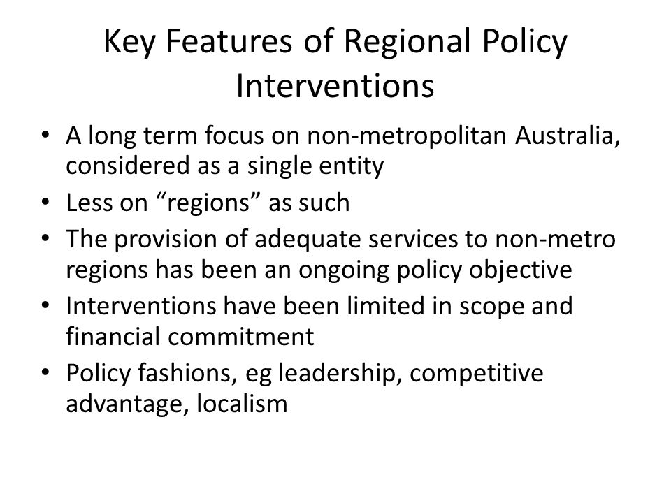 Key Features of Regional Policy Interventions A long term focus on non-metropolitan Australia, considered as a single entity Less on regions as such The provision of adequate services to non-metro regions has been an ongoing policy objective Interventions have been limited in scope and financial commitment Policy fashions, eg leadership, competitive advantage, localism