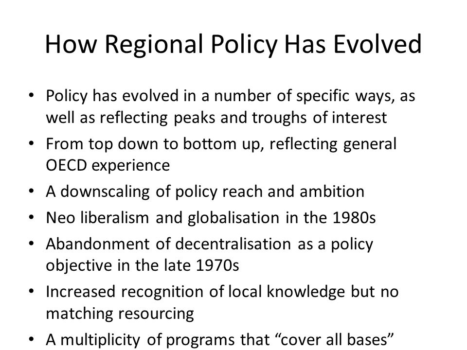 How Regional Policy Has Evolved Policy has evolved in a number of specific ways, as well as reflecting peaks and troughs of interest From top down to bottom up, reflecting general OECD experience A downscaling of policy reach and ambition Neo liberalism and globalisation in the 1980s Abandonment of decentralisation as a policy objective in the late 1970s Increased recognition of local knowledge but no matching resourcing A multiplicity of programs that cover all bases