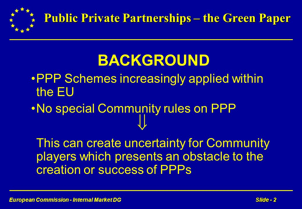 European Commission - Internal Market DGSlide - 2 Public Private Partnerships – the Green Paper BACKGROUND PPP Schemes increasingly applied within the EU No special Community rules on PPP This can create uncertainty for Community players which presents an obstacle to the creation or success of PPPs