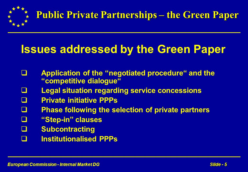 European Commission - Internal Market DGSlide - 5 Public Private Partnerships – the Green Paper Issues addressed by the Green Paper Application of the negotiated procedure and the competitive dialogue Legal situation regarding service concessions Private initiative PPPs Phase following the selection of private partners Step-in clauses Subcontracting Institutionalised PPPs