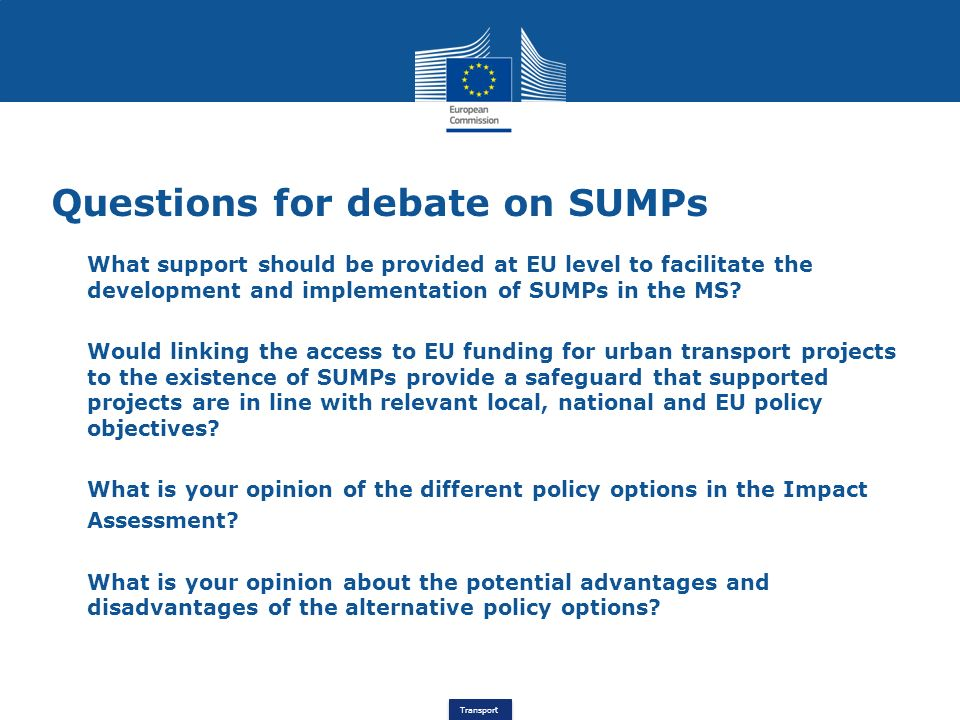 Transport Questions for debate on SUMPs What support should be provided at EU level to facilitate the development and implementation of SUMPs in the M