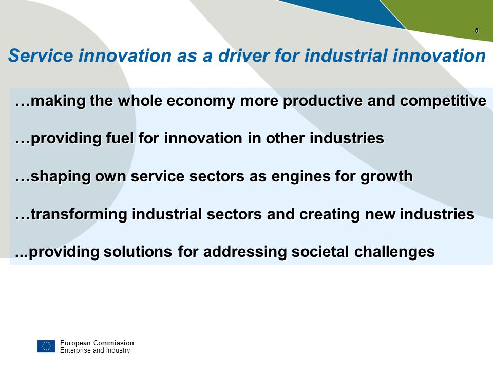 European Commission Enterprise and Industry Service innovation as a driver for industrial innovation …making the whole economy more productive and com