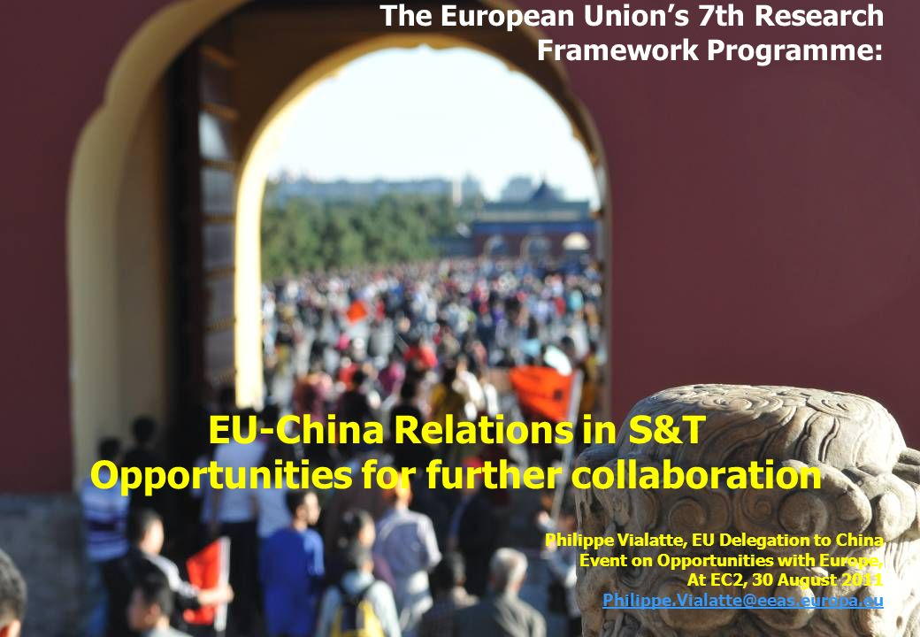 The European Unions 7th Research Framework Programme: EU-China Relations in S&T Opportunities for further collaboration Philippe Vialatte, EU Delegati