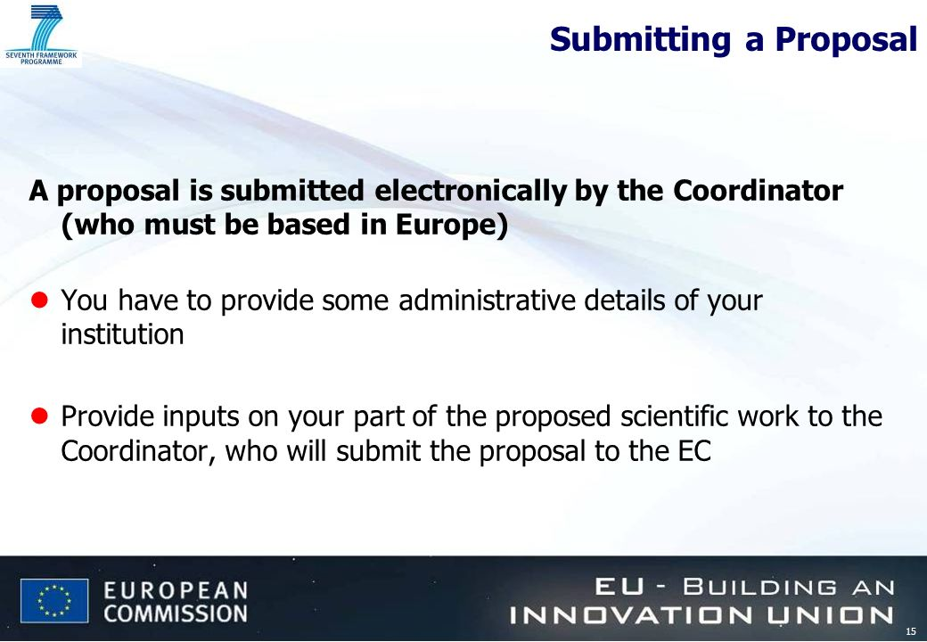 15 Submitting a Proposal A proposal is submitted electronically by the Coordinator (who must be based in Europe) lYou have to provide some administrative details of your institution lProvide inputs on your part of the proposed scientific work to the Coordinator, who will submit the proposal to the EC