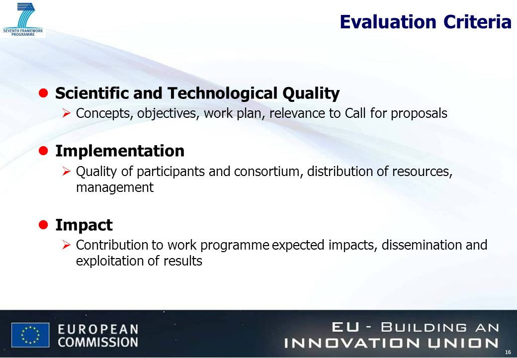 16 Evaluation Criteria lScientific and Technological Quality Concepts, objectives, work plan, relevance to Call for proposals lImplementation Quality