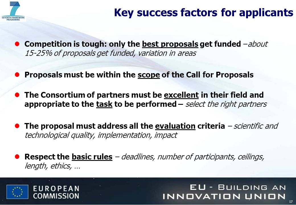 17 Key success factors for applicants lCompetition is tough: only the best proposals get funded –about 15-25% of proposals get funded, variation in areas lProposals must be within the scope of the Call for Proposals lThe Consortium of partners must be excellent in their field and appropriate to the task to be performed – select the right partners lThe proposal must address all the evaluation criteria – scientific and technological quality, implementation, impact lRespect the basic rules – deadlines, number of participants, ceilings, length, ethics, …