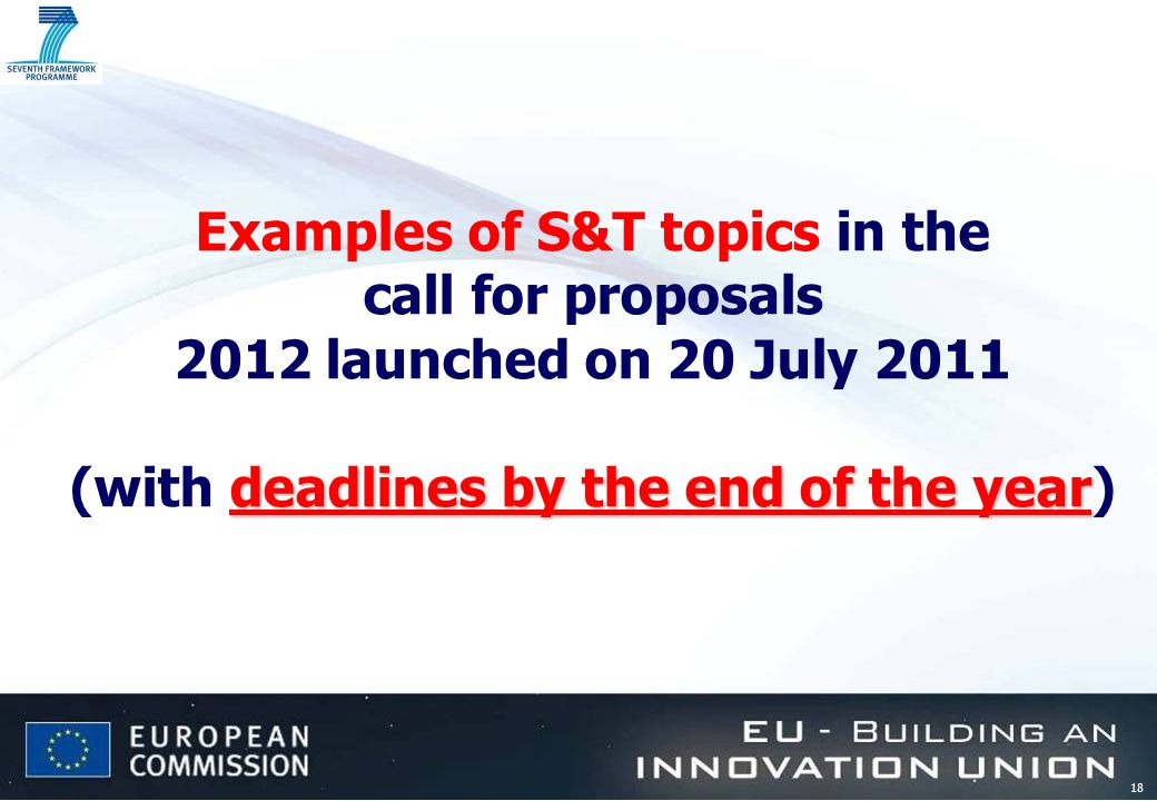 18 deadlines by the end of the year Examples of S&T topics in the call for proposals 2012 launched on 20 July 2011 (with deadlines by the end of the y
